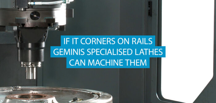 If it Corners on rails, GEMINIS Specialist Lathes can Machine them.